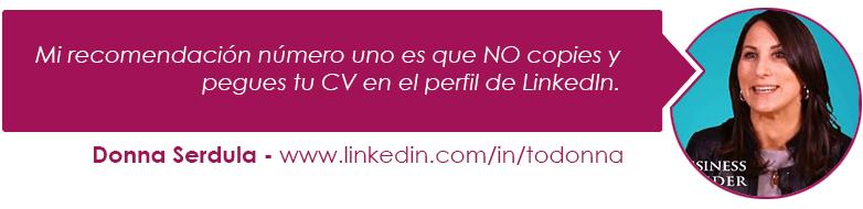 Mi recomendación número uno es que NO copies y pegues tu CV en el perfil de LinkedIn