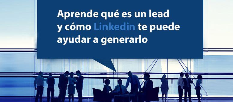 Aprende qué es un lead y cómo Linkedin te puede ayudar a generarlo