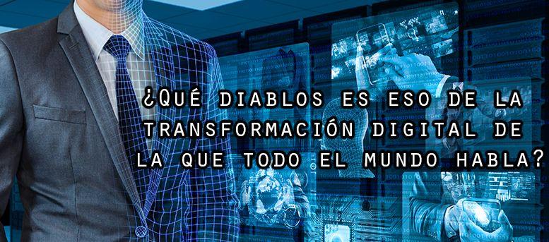 ¿Qué diablos es la transformación digital de la que todos hablan?
