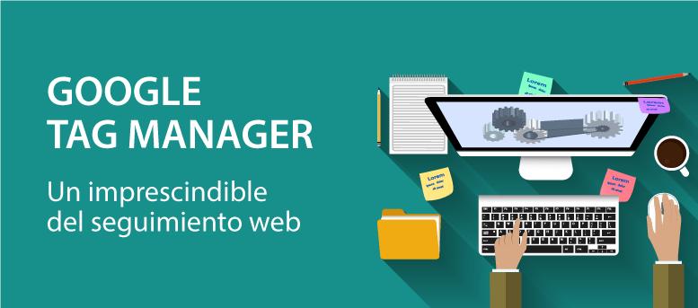 Google Tag Manager: un imprescindible del seguimiento web