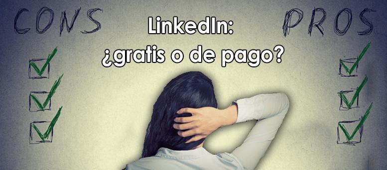 ¿ LinkedIn gratis o de pago? Razones para cada alternativa