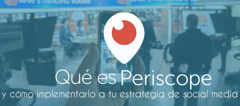 Qué es Periscope y cómo implementarlo a tu estrategia de social media