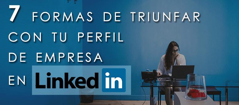 7 formas de triunfar con tu perfil de empresa en LinkedIn