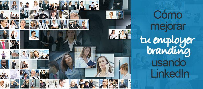 Cómo mejorar tu employer branding usando LinkedIn