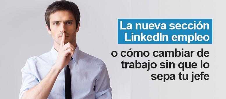 LinkedIn empleo o cómo cambiar de trabajo sin que lo sepa tu jefe