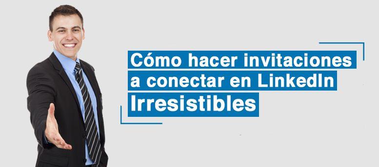 Cómo hacer invitaciones a conectar en LinkedIn irresistibles