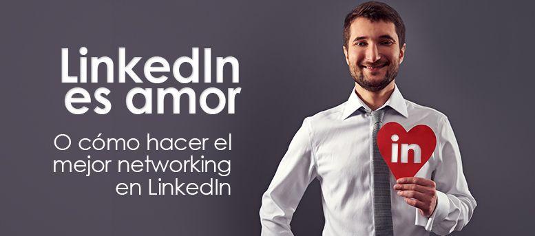 LinkedIn es amor… o cómo hacer el mejor networking en LinkedIn