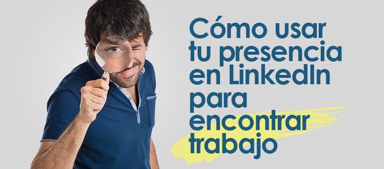 Como usar tu presencia en Linkedin para encontrar trabajo