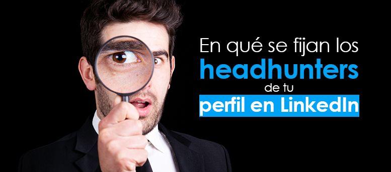 en que se fijan los headhunters de tu perfil de LinkedIn
