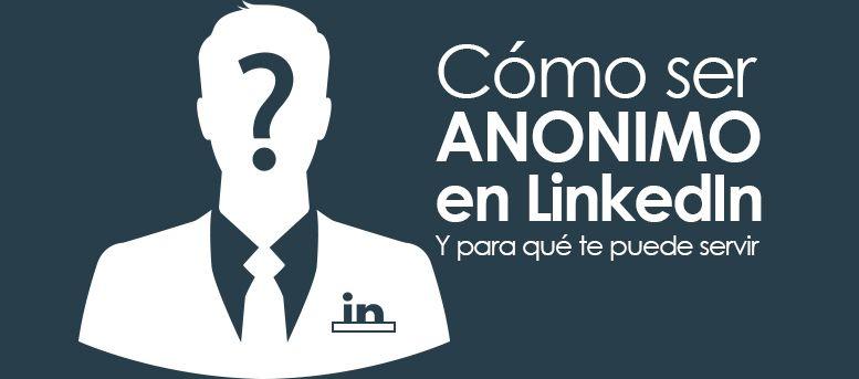 Cómo ser anónimo en LinkedIn (y para qué te puede servir)