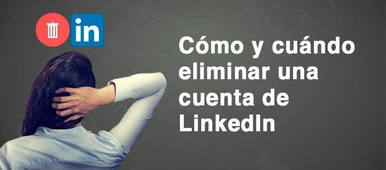 Eliminar cuenta LinkedIn: cuándo y cómo debes hacerlo