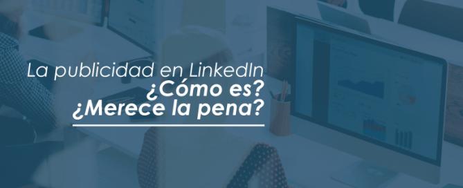 Publicidad en LinkedIn   ¿Cómo es? ¿Merece la pena?