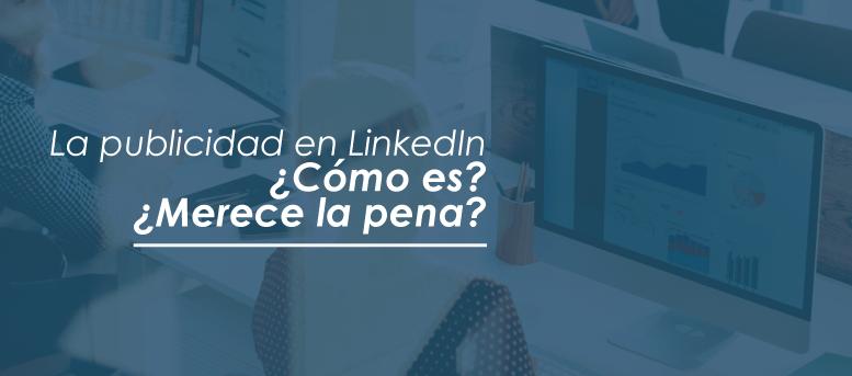 Publicidad en LinkedIn | ¿Cómo es? ¿Merece la pena?