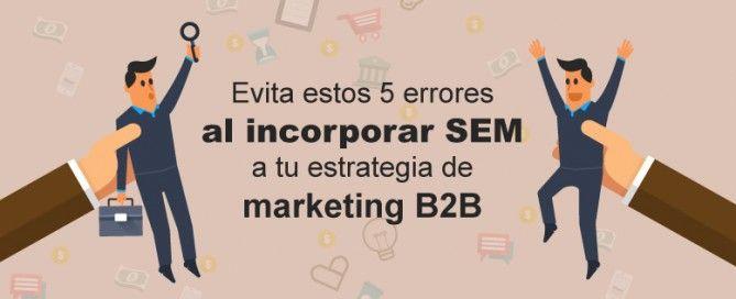 Evita estos 5 errores al incorporar el SEM a tu estrategia de marketing B2B