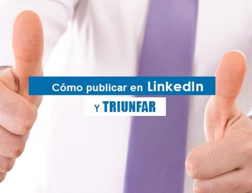 Cómo publicar en LinkedIn y triunfar