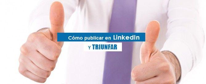 Como publicar en LinkedIn y triunfar
