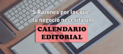 5 Razones por las que tu negocio necesita un calendario editorial